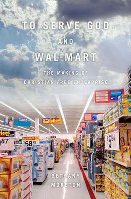 To Serve God and Wal-Mart: The Making of Christian Free Enterprise Cover Image