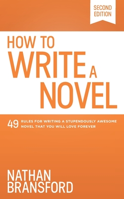 How to Write a Novel: 49 Rules for Writing a Stupendously Awesome Novel That You Will Love Forever Cover Image