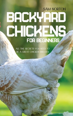 Backyard Chickens For Beginners: All The Secrets You Need To Be A Great Chicken Breeder Cover Image