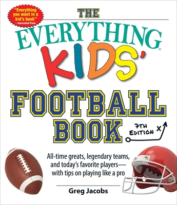 The Everything Kids' Football Book, 7th Edition: All-Time Greats, Legendary Teams, and Today's Favorite Players—with Tips on Playing Like a Pro (Everything® Kids) Cover Image