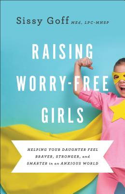 Raising Worry-Free Girls: Helping Your Daughter Feel Braver, Stronger, and Smarter in an Anxious World Cover Image