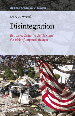 Disintegration: Bad Love, Collective Suicide, and the Idols of Imperial Twilight: Volume Two of Sacrifice and Self-Defeat (Studies in Critical Social Sciences #163) Cover Image