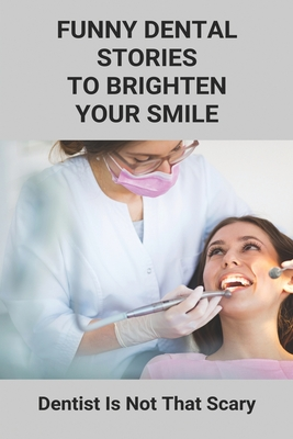 Funny Dental Stories To Brighten Your Smile: Dentist Is Not That Scary: Dental Fun Story Ideas Cover Image