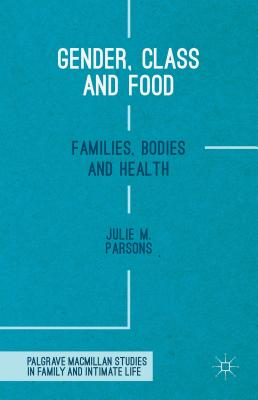 Gender, Class and Food: Families, Bodies and Health (Palgrave MacMillan Studies in Family and Intimate Life) Cover Image