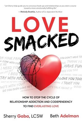 Love Smacked: How to Stop the Cycle of Relationship Addiction and Codependency to Find Everlasting Love Cover Image