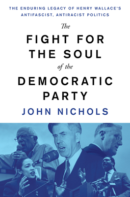 The Fight for the Soul of the Democratic Party: The Enduring Legacy of Henry Wallace's Anti-Fascist, Anti-Racist Politics Cover Image