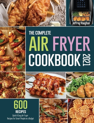 The Complete Air Fryer Cookbook 2021: 600 Quick & Easy Air Fryer Recipes for Smart People on a Budget Cover Image