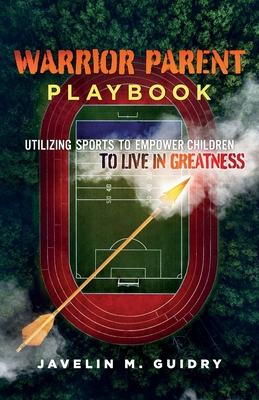 Warrior Parent Playbook: Utilizing Sports to Empower Children to Live in Greatness Cover Image