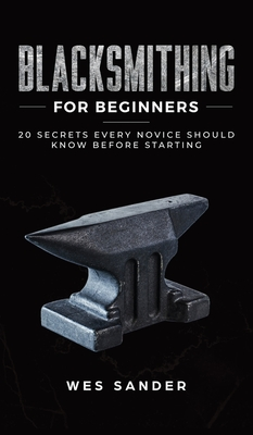 Blacksmithing for Beginners: 20 Secrets Every Novice Should Know Before Starting Cover Image