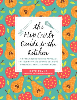 The Hip Girl's Guide to the Kitchen: A Hit-the-Ground Running Approach to Stocking Up and Cooking Delicious, Nutritious, and Affordable Meals Cover Image