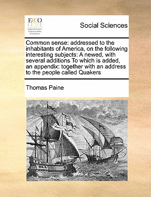 Common Sense: Addressed to the Inhabitants of America, on the Following Interesting Subjects: A Newed, with Several Additions to Whi Cover Image
