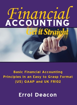 Financial Accounting Get it Straight: Basic Financial Accounting Principles in an easy to Grasp format. (US) GAAP and (UK) FRS 102 Cover Image