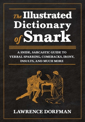 The Illustrated Dictionary of Snark: A Snide, Sarcastic Guide to Verbal Sparring, Comebacks, Irony, Insults, and Much More Cover Image