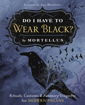 Do I Have to Wear Black?: Rituals, Customs & Funerary Etiquette for Modern Pagans Cover Image