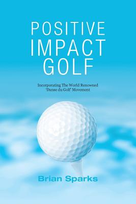 Positive Impact Golf: Helping Golfers to Liberate Their Potential Cover Image
