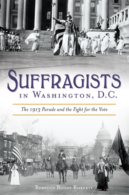 Suffragists in Washington, DC: The 1913 Parade and the Fight for the Vote (American Heritage) Cover Image