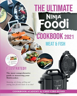 The Ultimate Ninja Foodi Cookbook 2021 Meat & Fish: The most comprehensive guide to mastering your Multicooker. Steaming, air frying, grilling and sea Cover Image