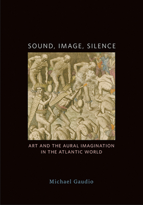 Sound, Image, Silence: Art and the Aural Imagination in the Atlantic World Cover Image