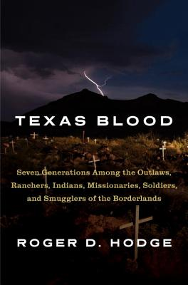 Texas Blood: Seven Generations Among the Outlaws, Ranchers, Indians, Missionaries, Soldiers, and Smugglers of the Borderlands Cover Image