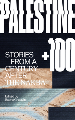 Palestine +100: Stories from a Century After the Nakba Cover Image