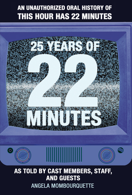 25 Years of 22 Minutes: An Unauthorized Oral History of This Hour Has 22 Minutes, as Told by Cast Members, Staff, and Guests Cover Image