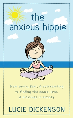 The Anxious Hippie: From worry, fear, & overreacting to finding the peace, love, & blessings in anxiety. Cover Image