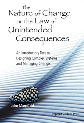 Nature of Change or the Law of Unintended Consequences, The: An Introductory Text to Designing Complex Systems and Managing Change Cover Image