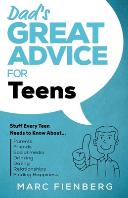Dad's Great Advice for Teens: Stuff Every Teen Needs to Know About Parents, Friends, Social Media, Drinking, Dating, Relationships, and Finding Happ Cover Image