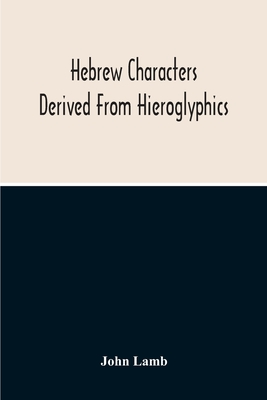 Hebrew Characters Derived From Hieroglyphics; The Original Pictures Applied To The Interpretation Of Various Words And Passages In The Sacred Writings Cover Image