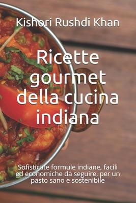 Ricette gourmet della cucina indiana: Sofisticate formule indiane, facili ed economiche da seguire, per un pasto sano e sostenibile Cover Image