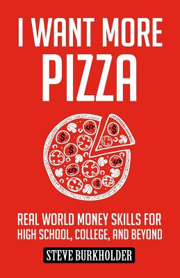 I Want More Pizza: Real World Money Skills For High School, College, And Beyond Cover Image