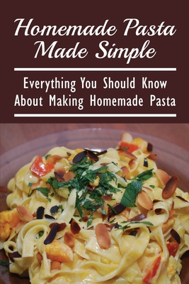 Homemade Pasta Made Simple: Everything You Should Know About Making Homemade Pasta: A Pasta Cookbook With Easy Recipes & Lessons Cover Image