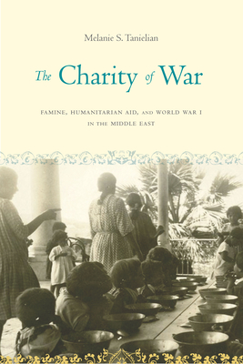 The Charity of War: Famine, Humanitarian Aid, and World War I in the Middle East Cover Image