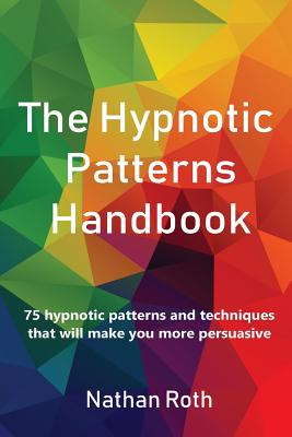 The Hypnotic Patterns Handbook: 75 Hypnotic Patterns and Techniques That Will Make You More Persuasive Cover Image