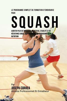 Le Programme Complet de Formation d'Endurance Pour Squash: Ajouter Plus de Puissance, de Vitesse, d'Agilite Et de Resistance Grace a la Formation de l Cover Image