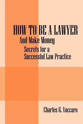 How to be a Lawyer: And make money: Secrets for a Successful Law Practice Cover Image