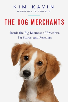 The Dog Merchants: Inside the Big Business of Breeders, Pet Stores, and Rescuers Cover Image