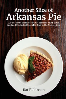 Another Slice of Arkansas Pie: A Guide to the Best Restaurants, Bakeries, Truck Stops and Food Trucks for Delectable Bites in The Natural State Cover Image