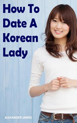 How to Date a Korean Lady: The English Gentleman's guide to finding your Seoul mate Cover Image