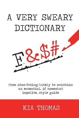 A Very Sweary Dictionary: From abso-f**king-lutely to w**kstain: an essential, if somewhat impolite, style guide Cover Image