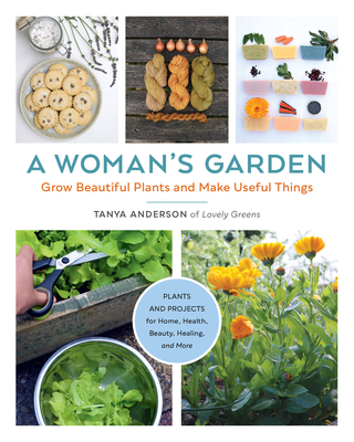 A Woman's Garden: Grow Beautiful Plants and Make Useful Things - Plants and Projects for Home, Health, Beauty, Healing, and More Cover Image