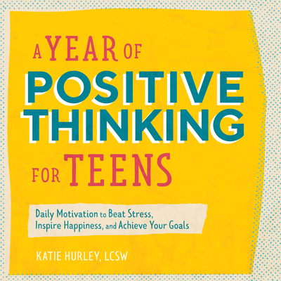 A Year of Positive Thinking for Teens: Daily Motivation to Beat Stress, Inspire Happiness, and Achieve Your Goals Cover Image