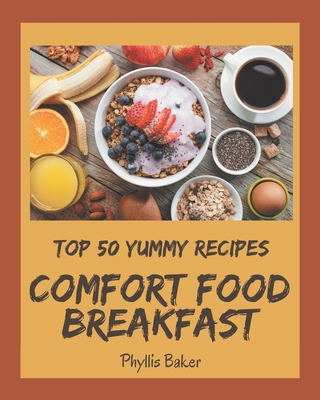 Top 50 Yummy Comfort Food Breakfast Recipes: A Yummy Comfort Food Breakfast Cookbook You Won't be Able to Put Down Cover Image