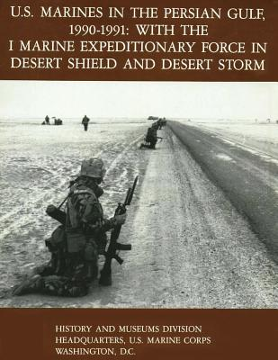 U.S. Marines in the Persian Gulf, 1990-1991 - WITH THE I MARINE EXPEDITIONARY FORCE IN DESERT SHIELD AND DESERT STORM Cover Image