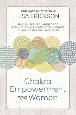 Chakra Empowerment for Women: Self-Guided Techniques for Healing Trauma, Owning Your Power & Finding Overall Wellness Cover Image
