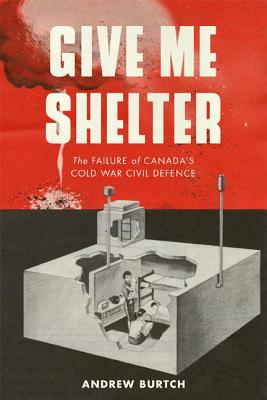 Give Me Shelter: The Failure of Canada's Cold War Civil Defence (Studies in Canadian Military History) Cover Image