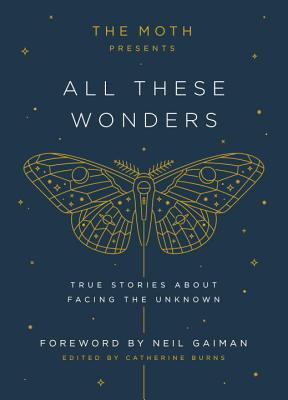 The Moth Presents All These Wonders: True Stories About Facing the Unknown Cover Image