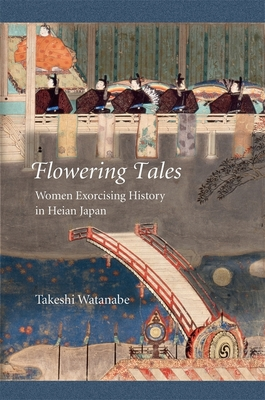 Flowering Tales: Women Exorcising History in Heian Japan (Harvard East Asian Monographs #427) Cover Image