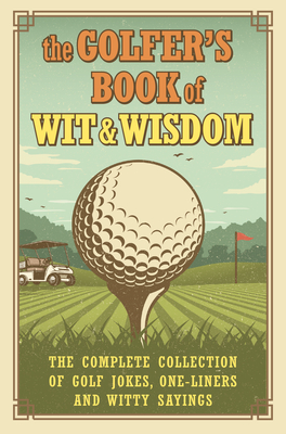 The Golfer's Book of Wit & Wisdom: The Complete Collection of Golf Jokes, One-Liners & Witty Sayings Cover Image