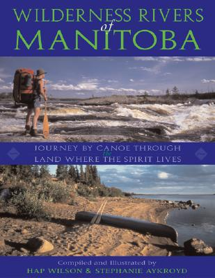 Wilderness Rivers of Manitoba: Journey by Canoe Through the Land Where the Spirit Lives Cover Image